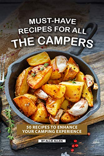 Must-Have Recipes for All the Campers: 50 Recipes to Enhance Your Camping Experience (English Edition)