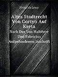 Altes Stadtrecht Von Gortyn Auf Kreta Nach Der Von Halbherr Und Fabricius Aufgefundenen Inschrift (German Edition)