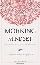 Morning Mindset: A Daily Journal to Get You in the Best Headspace Every Day. Change Your Mornings, Change Your Life.