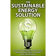 The Sustainable Energy Solution: How to save A LOT of money on your energy bill through renewable energy, sustainable…