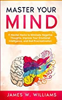 Master Your Mind: 11 Mental Hacks to Eliminate Negative Thoughts, Improve Your Emotional Intelligence, and End Procrastination