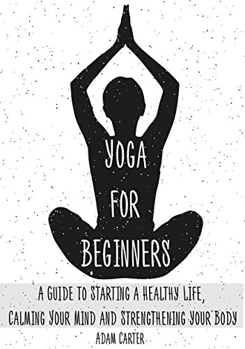 Yoga For Beginners A Guide To Starting A Healthy Life Calming Your Mind And Strengthening Your Body Kindle Edition By Carter Adam Health Fitness Dieting Kindle Ebooks Amazon Com