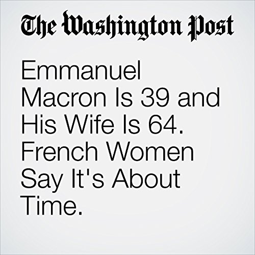 Emmanuel Macron Is 39 and His Wife Is 64. French Women Say It's About Time. copertina