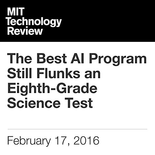 The Best AI Program Still Flunks an Eighth-Grade Science Test                   By:                                                                                                                                 Will Knight                               Narrated by:                                                                                                                                 Elizabeth Wells                      Length: 5 mins     Not rated yet     Overall 0.0