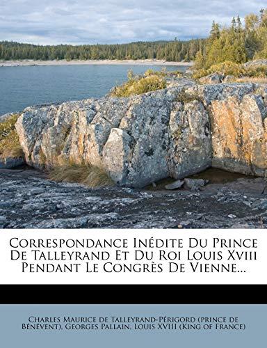 Correspondance Inedite Du Prince de Talleyrand Et Du Roi Louis XVIII Pendant Le Congres de Vienne...