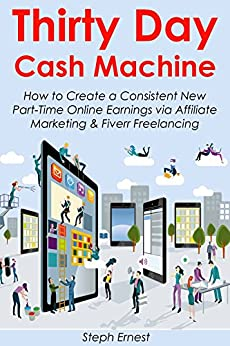 Thirty Day Cash Machine: How to Create a Consistent New Part-Time Online Earnings via Affiliate Marketing & Fiverr Freelancing by [Steph Ernest]