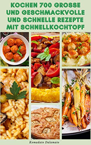 Kochen 700 Große Und Geschmackvolle Und Schnelle Rezepte Mit Schnellkochtopf : Rezepte Für Frühstück, Mittagessen, Suppen, Vegetarier, Pasta, Fisch, Meeresfrüchte, Geflügel, Rindfleisch, Eintopf