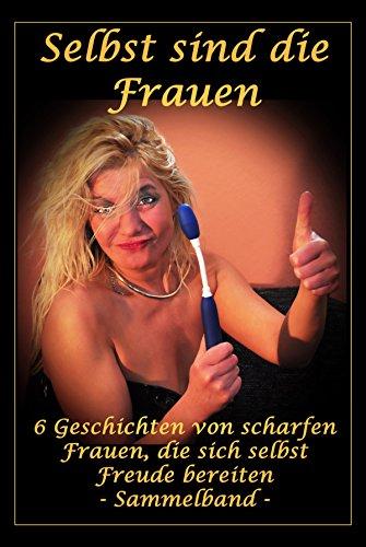 Selbst sind die Frauen - 6 Geschichten von scharfen Frauen, die sich selbst Freude bereiten: Erotische Geschichten von Fabienne Dubois