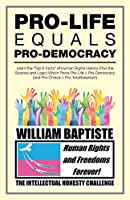 Pro-life Equals Pro-democracy: Learn the Top 6 Facts of Human Rights History Plus the Science and Logic Which Prove Pro-life = Pro-democracy and Pro-choice = Pro-totalitarianism