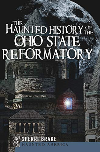 The Haunted History of the Ohio State Reformatory (Haunted America) by [Sherri Brake]