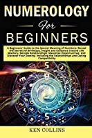 Numerology for Beginners: A Beginners' Guide to the Special Meaning of Numbers: Reveal the Secrets of Birthdays, Insight and Guidance Toward Life Mastery, Decode Relationships, Maximize Opportunities, and Discover Your Destiny. Including the Relationships