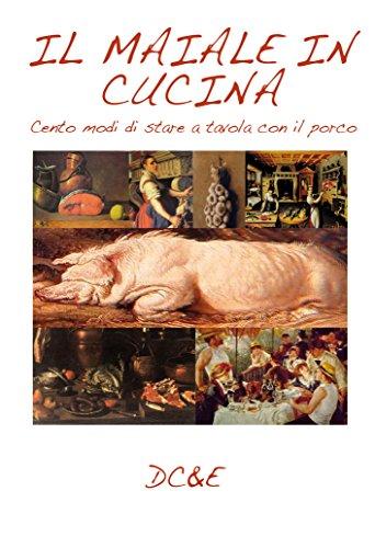 IL MAIALE IN CUCINA: Cento modi di stare a tavola con il porco (LA CUCINA TRADIZIONALE ITALIANA)