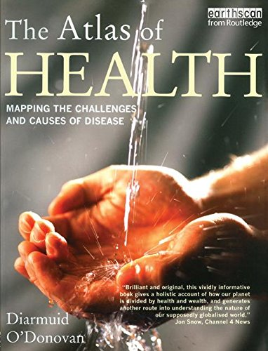 The Atlas of Health: Mapping the Challenges and Causes of Disease (The Earthscan Atlas)