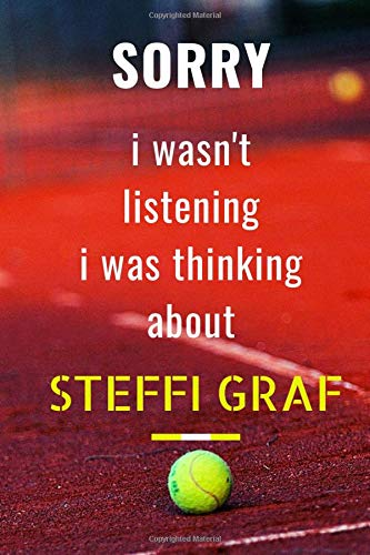 Sorry I wasn't listening I was thinking about Steffi Graf: notebook,diary,journal perfect gift for all Steffi Graf lovers. 120 lined pages 6x9 inches
