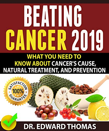 BEATING CANCER 2019: What You Need To Know About Cancer's Cause, Natural Treatment, And Prevention!