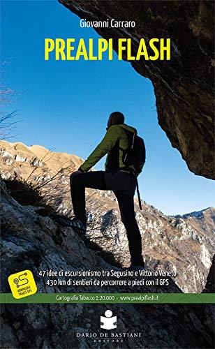 Prealpi flash. 47 idee di escursionismo tra Segusino e Vittorio Veneto. 430 km di sentieri da percorrere a piedi con il GPS