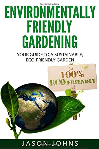 Environmentally Friendly Gardening: Your Guide to a Sustainable, Eco-Friendly Garden (Inspiring Gardening Ideas)