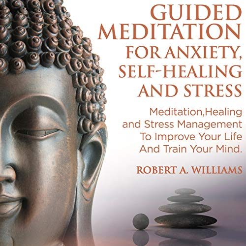 Guided Meditation for Anxiety, Self-Healing and Stress: Meditation, Healing and Stress Management to Improve Your Life and Train Your Mind cover art