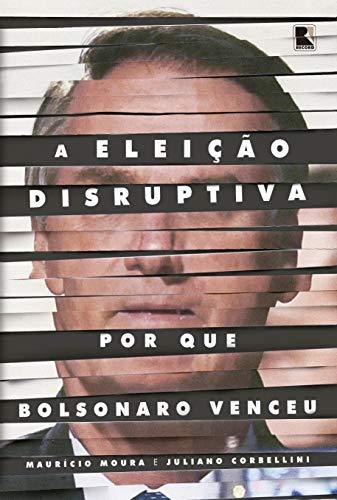 A eleição disruptiva: Por que Bolsonaro venceu