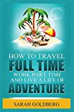 Work Part Time, and Live A Life of Adventure: Insider Tips for the Perpetual Traveler [Idioma Inglés]