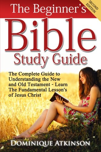 The Bible: The Beginner's Bible Study Guide: The Complete Guide to Understanding the Old and New Testament. Learn the Fundamental Lessons of Jesus ... Life Application Man Woman New Age)
