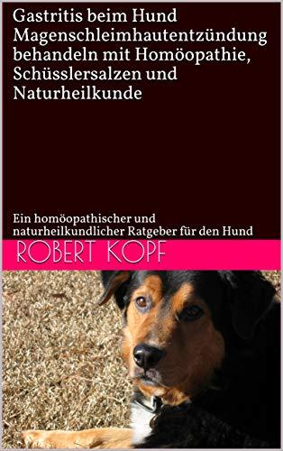 Gastritis beim Hund - Magenschleimhautentzündung behandeln mit Homöopathie, Schüsslersalzen und Naturheilkunde: Ein homöopathischer und naturheilkundlicher Ratgeber für den Hund