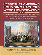 Proof America's Founding Fathers were Conservative: 493 Quotes for Republicans, Libertarians, and Tea Partiers from our Founders, with Locke and Toqueville
