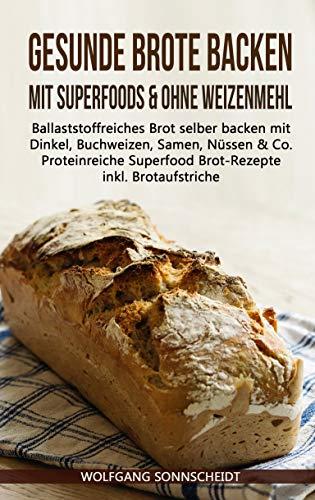 Gesunde Brote backen mit Superfoods & ohne Weizenmehl: Ballaststoffreiches Brot selber backen mit Dinkel, Buchweizen, Samen, Nüssen & Co. – Proteinreiche Superfood Brot-Rezepte inkl. Brotaufstriche