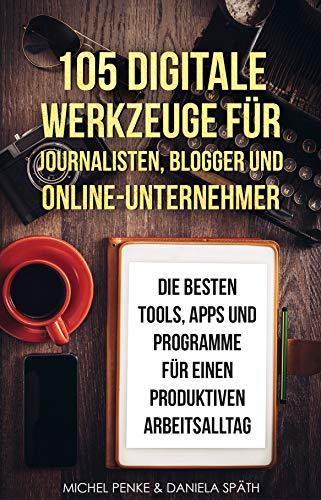 105 digitale Werkzeuge für Journalisten, Blogger und Online-Unternehmer: Die besten Tools, Apps und Programme für einen produktiven Arbeitsalltag