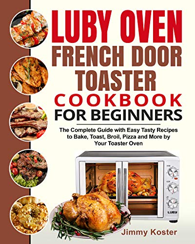 Luby French Door Toaster Oven Cookbook for Beginners: The Complete Guide with Easy Tasty Recipes to Bake, Toast, Broil,...