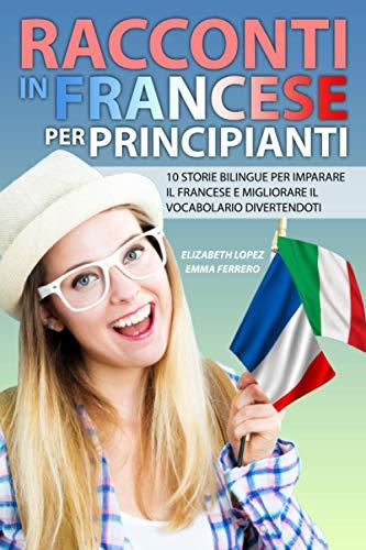 Racconti in Francese per Principianti: 10 storie bilingue per imparare il francese e migliorare il vocabolario divertendoti