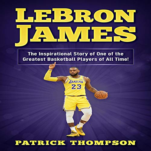 LeBron James: The Inspirational Story of One of the Greatest Basketball Players of All Time! audiobook cover art