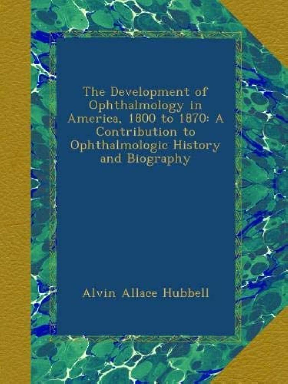 インスタンス在庫無線The Development of Ophthalmology in America, 1800 to 1870: A Contribution to Ophthalmologic History and Biography