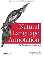 Natural Language Annotation for Machine Learning: A Guide to Corpus-Building for Applications