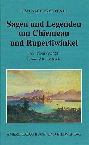 Sagen und Legenden um Chiemgau und Rupertiwinkel: Inn - Prien - Achen - Traun - Alz - Salzach
