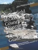 Springfield & Greene County Missouri Fishing & Floating Guide Book: Complete fishing and floating information for Greene County Missouri (Missouri Fishing & Floating Guide Books)