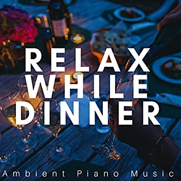 Relax While Dinner: Ambient Piano Music for a Perfect Evening Mood