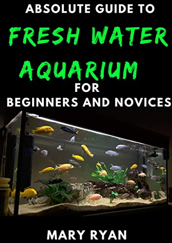 Absolute Guide To Fresh Water Aquarium For Beginners And Novices (English Edition)