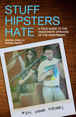 Stuff Hipsters Hate: A Field Guide to the Passionate Opinions of the Indifferent...