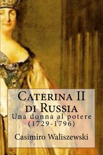 Caterina II di Russia: Una donna al potere (1729-1796)
