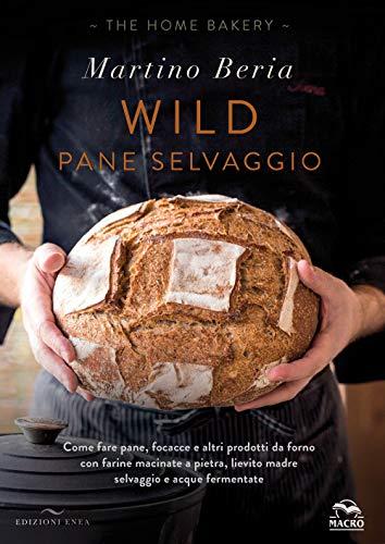 Wild. Pane selvaggio. Come fare pane, focacce e altri prodotti da forno con farine macinate a...