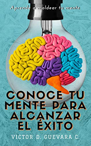 Conoce tu mente para alcanzar el éxito: Aprende a moldear tu mente