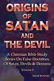 Origins Of Satan And The Devil (A Christian Bible Study Series On False Doctrines Of Satan, Devils & Demons) (Volume 2)