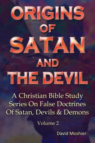 Origins Of Satan And The Devil (A Christian Bible Study Series On False Doctrines Of Satan, Devils & Demons) (Volume 2)