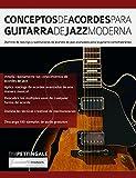 Conceptos De Acordes Para Guitarra De Jazz Moderna: Dominio de voicings y sustituciones de acordes de jazz avanzados para la guitarra contemporánea