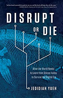 Disrupt or Die: What the World Needs to Learn from Silicon Valley to Survive the Digital Era by [Jedidiah Yueh]