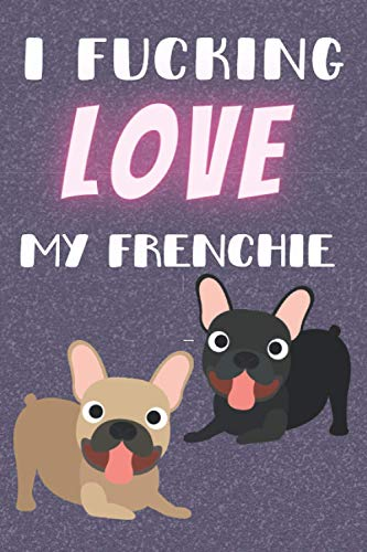 I Fucking Love My Frenchie: Frenchie Gifts. This Frenchie Notebook or Dog Journal is 6x9in with 100+ lined ruled pages fun for Christmas & Birthdays. ... for Owners. French Bulldog Gifts for owners..
