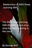 Masterclass of AWS-Deep Learning AMI: The AWS Deep Learning AMI (DLAMI): A one stop shop for deep learning in the cloud