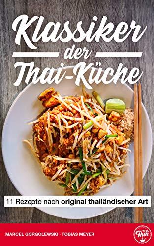 Thai Kochbuch: Klassiker der Thai-Küche: 11 Rezepte nach original thailändischer Art - Thailändisch kochen: Rezeptideen für Tom Yam, Pad Thai, Red Curry, Massaman etc.