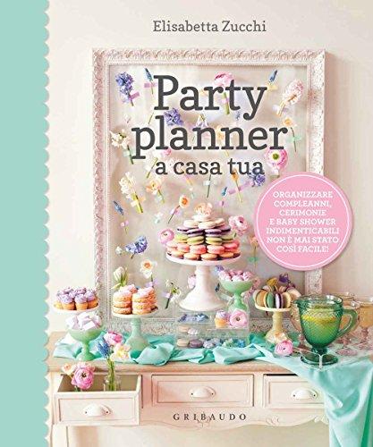 Party planner a casa tua. Organizzare compleanni, cerimonie e baby shower indimenticabili non è mai stato così facile!